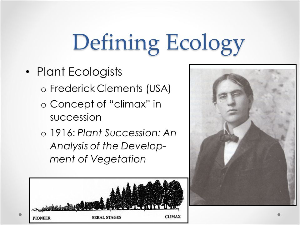 """Defining Ecology Plant Ecologists o Arthur Tansley (UK) o Role of competition o 1904: ecology is defined as """"those relations of plants, with their sur"""