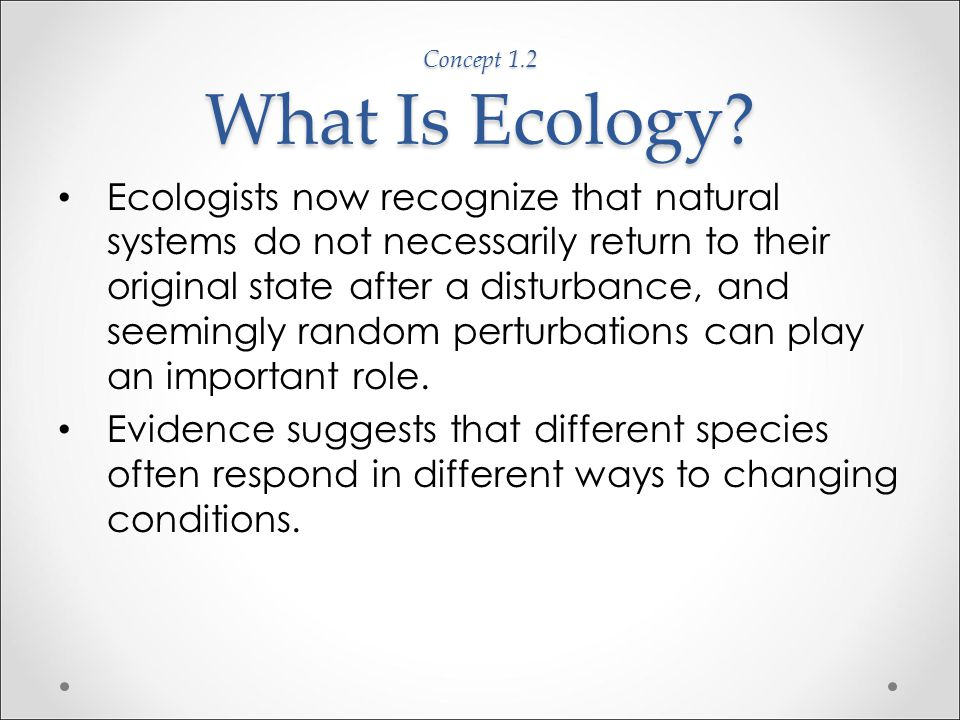 """Concept 1.2 What Is Ecology? Early ecological views: o There is a """"balance of nature"""" in which natural systems are stable and tend to return to an ori"""