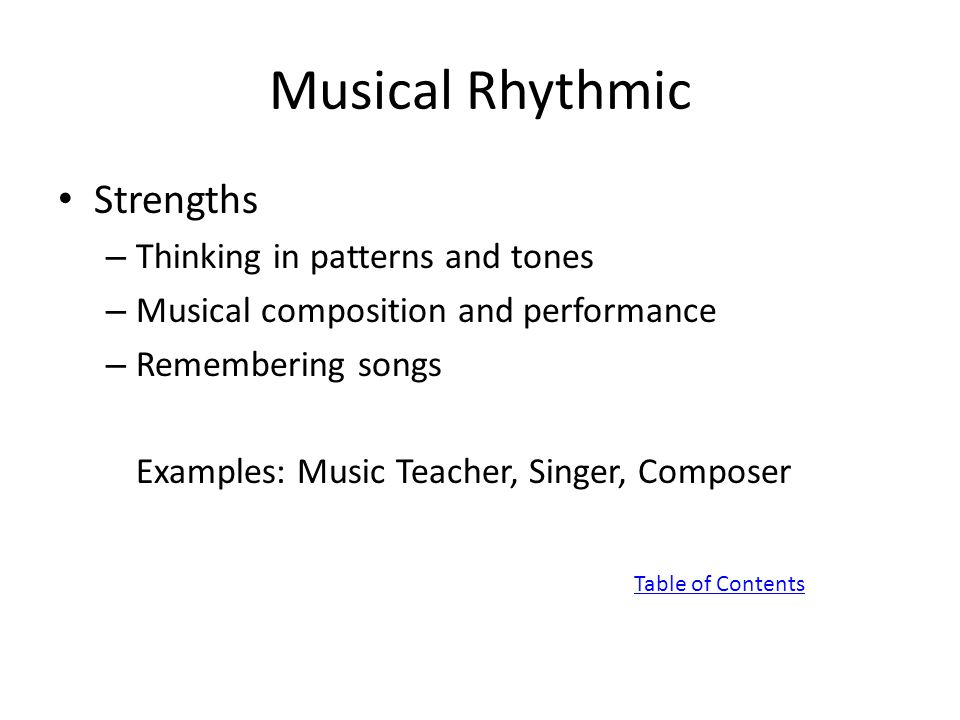 Musical Rhythmic Strengths – Thinking in patterns and tones – Musical composition and performance – Remembering songs Examples: Music Teacher, Singer, Composer Table of Contents