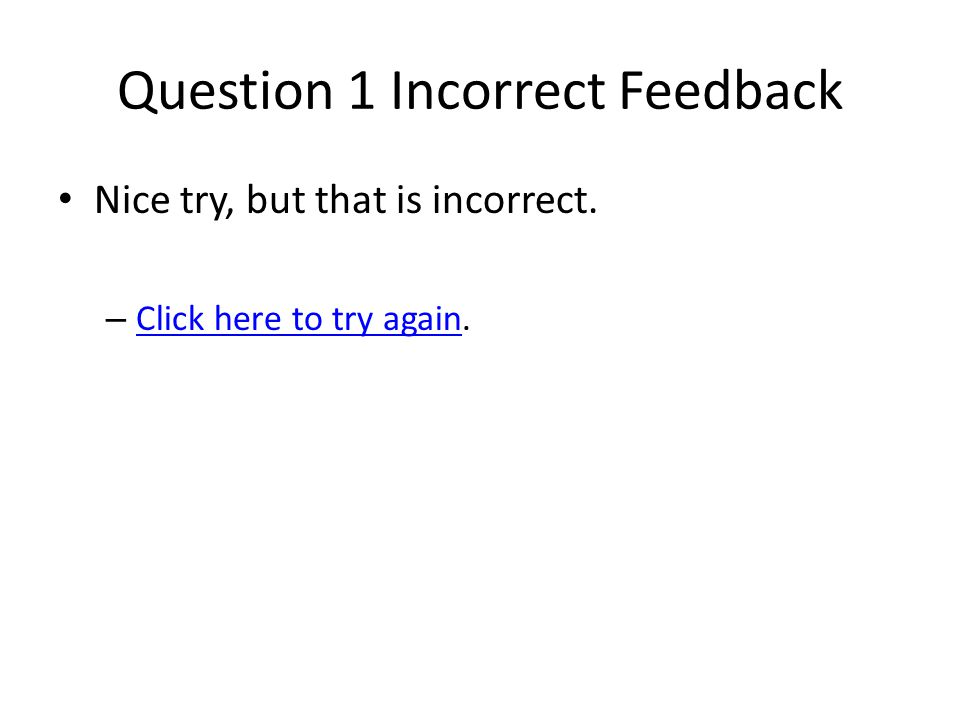 Question 1 Incorrect Feedback Nice try, but that is incorrect.