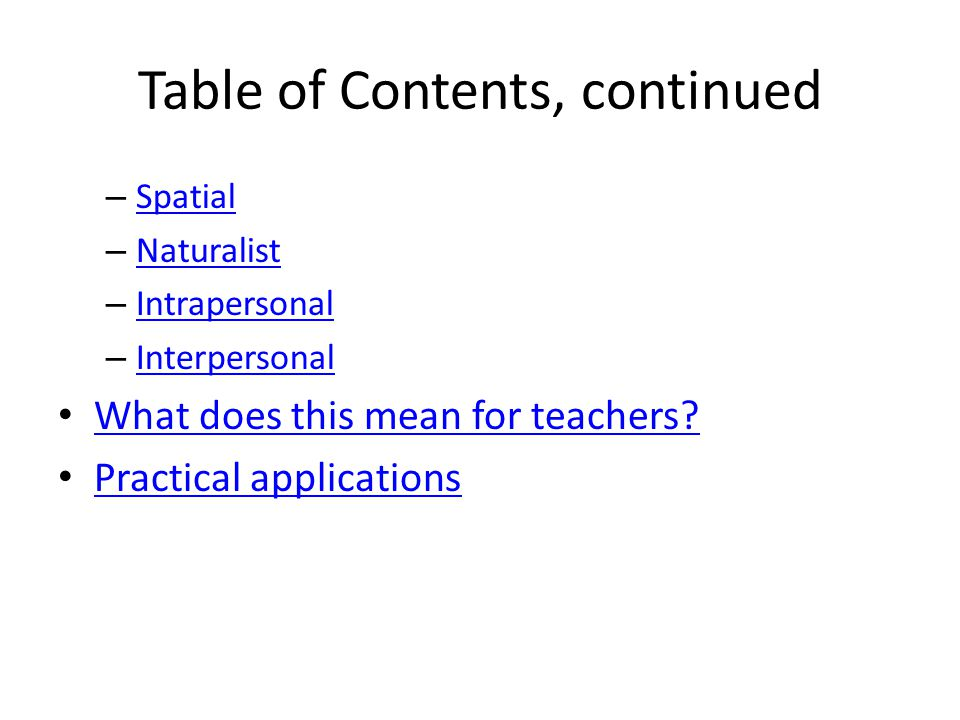Table of Contents, continued – Spatial Spatial – Naturalist Naturalist – Intrapersonal Intrapersonal – Interpersonal Interpersonal What does this mean for teachers.