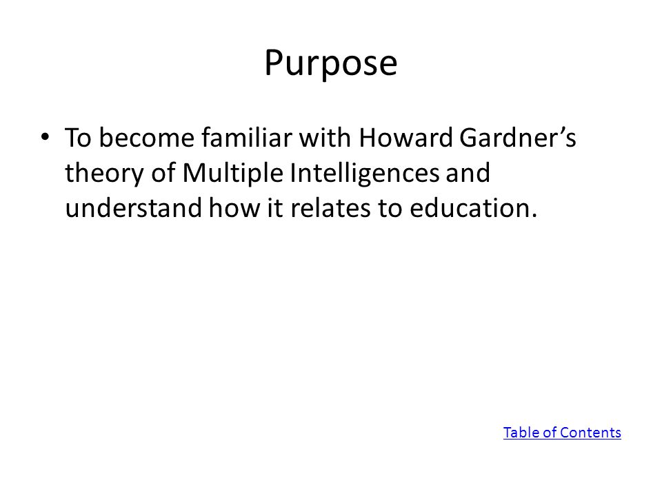 Purpose To become familiar with Howard Gardner's theory of Multiple Intelligences and understand how it relates to education.