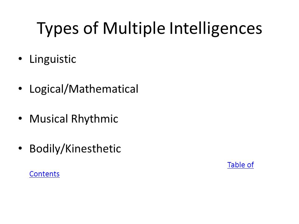 Types of Multiple Intelligences Linguistic Logical/Mathematical Musical Rhythmic Bodily/Kinesthetic Table of Contents
