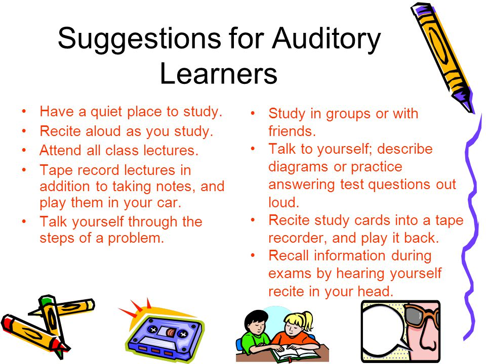 Suggestions for Auditory Learners Have a quiet place to study.