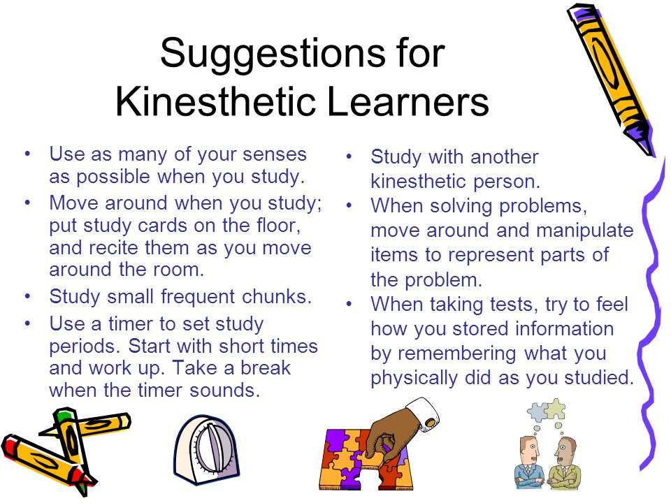 Suggestions for Kinesthetic Learners Use as many of your senses as possible when you study. Move around when you study; put study cards on the floor,