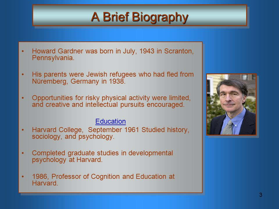 3 A Brief Biography Howard Gardner was born in July, 1943 in Scranton, Pennsylvania. His parents were Jewish refugees who had fled from Nüremberg, Ger