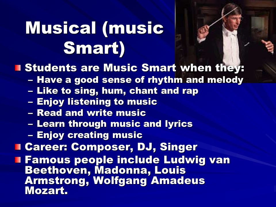 Musical (music Smart) Students are Music Smart when they: –Have a good sense of rhythm and melody –Like to sing, hum, chant and rap –Enjoy listening to music –Read and write music –Learn through music and lyrics –Enjoy creating music Career: Composer, DJ, Singer Famous people include Ludwig van Beethoven, Madonna, Louis Armstrong, Wolfgang Amadeus Mozart.