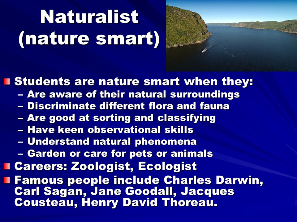 Naturalist (nature smart) Students are nature smart when they: –Are aware of their natural surroundings –Discriminate different flora and fauna –Are good at sorting and classifying –Have keen observational skills –Understand natural phenomena –Garden or care for pets or animals Careers: Zoologist, Ecologist Famous people include Charles Darwin, Carl Sagan, Jane Goodall, Jacques Cousteau, Henry David Thoreau.