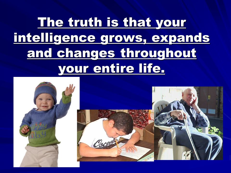 The truth is that your intelligence grows, expands and changes throughout your entire life.