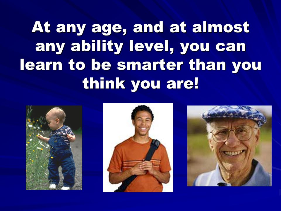 At any age, and at almost any ability level, you can learn to be smarter than you think you are!