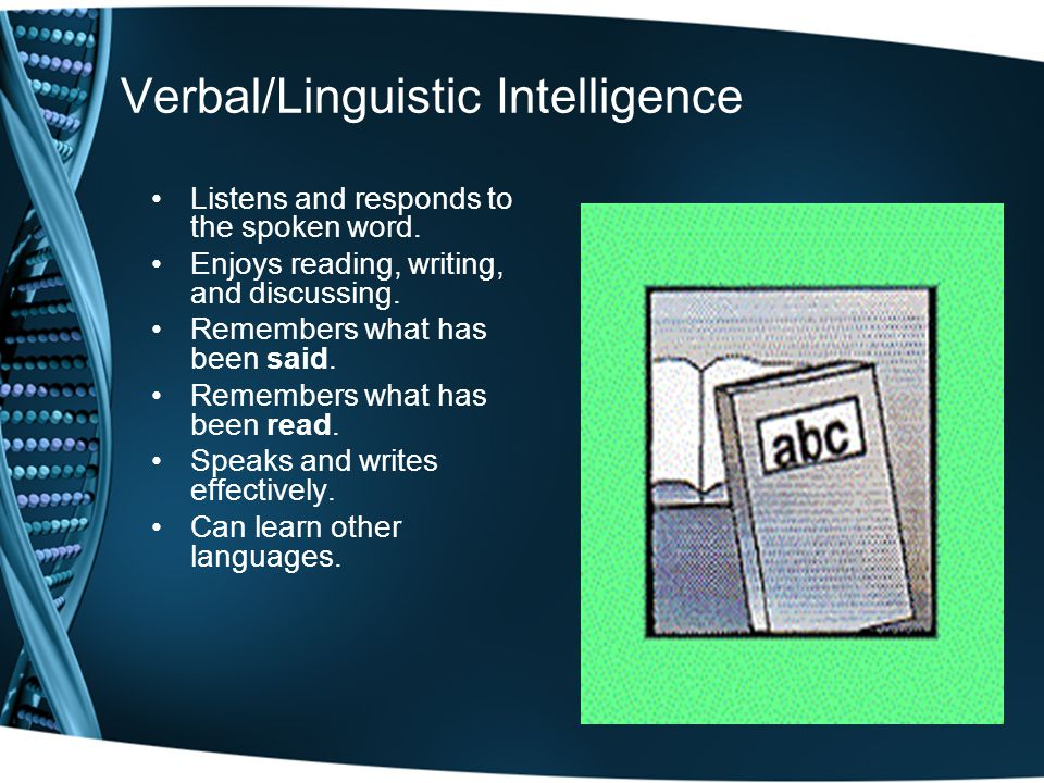 Verbal/Linguistic Intelligence Listens and responds to the spoken word.