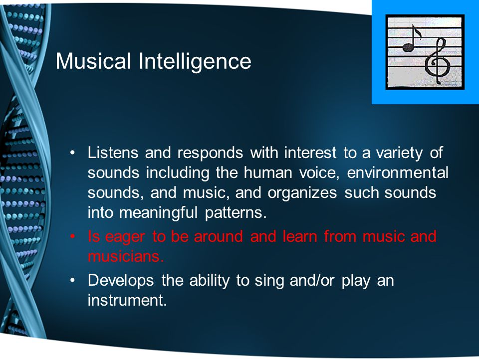 Musical Intelligence Listens and responds with interest to a variety of sounds including the human voice, environmental sounds, and music, and organizes such sounds into meaningful patterns.