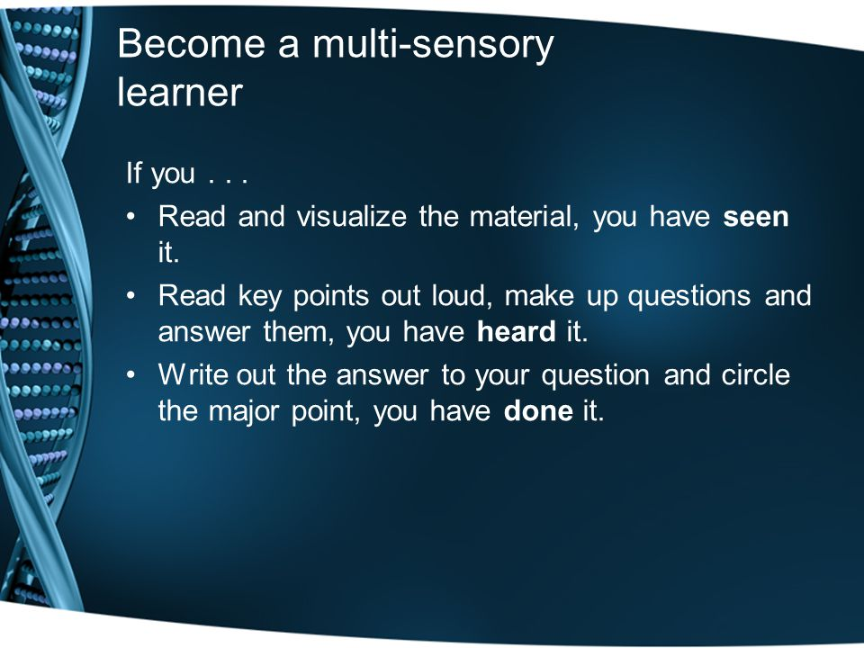 Become a multi-sensory learner If you... Read and visualize the material, you have seen it.