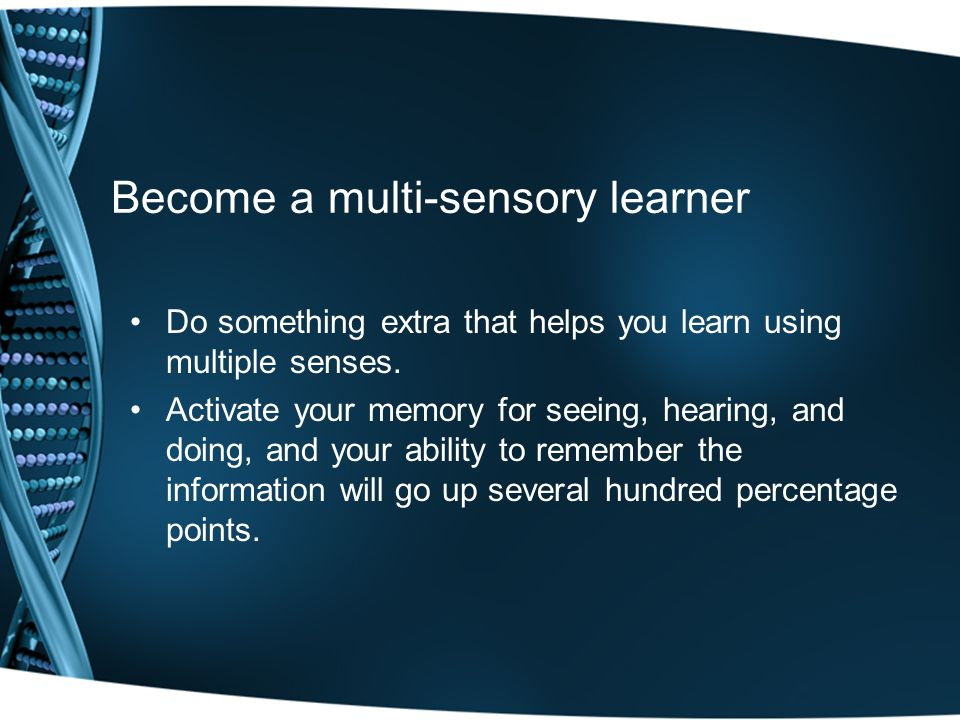 Become a multi-sensory learner Do something extra that helps you learn using multiple senses.