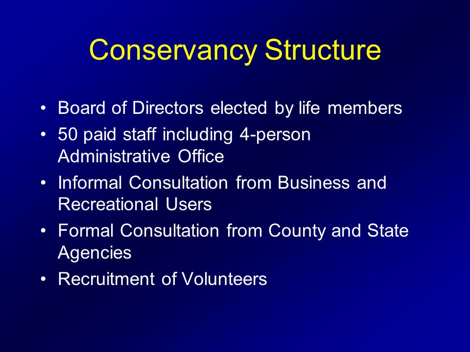 Conservancy Structure Board of Directors elected by life members 50 paid staff including 4-person Administrative Office Informal Consultation from Business and Recreational Users Formal Consultation from County and State Agencies Recruitment of Volunteers