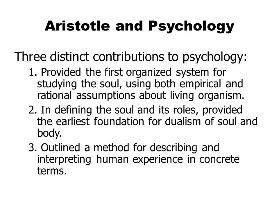Aristotle and Psychology Three distinct contributions to psychology: 1.