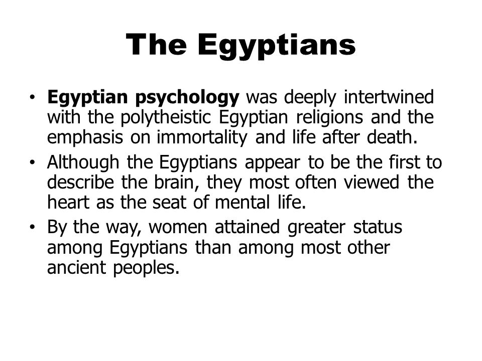 The Egyptians Egyptian psychology was deeply intertwined with the polytheistic Egyptian religions and the emphasis on immortality and life after death.