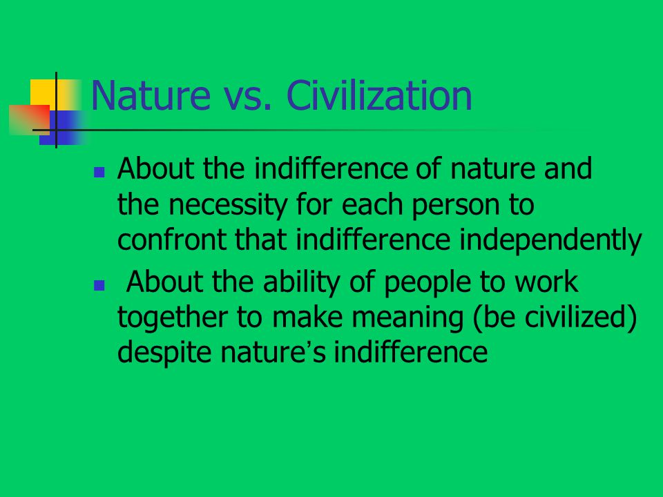 Nature vs. Civilization About the indifference of nature and the necessity for each person to confront that indifference independently About the abili