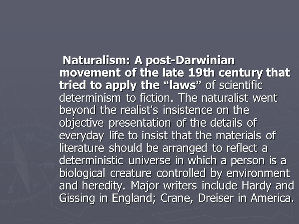 Naturalism: A post-Darwinian movement of the late 19th century that tried to apply the laws of scientific determinism to fiction.