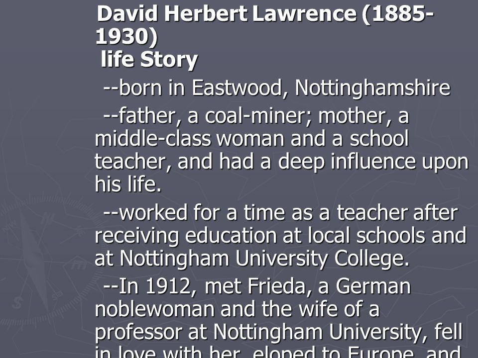 David Herbert Lawrence (1885- 1930) life Story David Herbert Lawrence (1885- 1930) life Story --born in Eastwood, Nottinghamshire --born in Eastwood, Nottinghamshire --father, a coal-miner; mother, a middle-class woman and a school teacher, and had a deep influence upon his life.