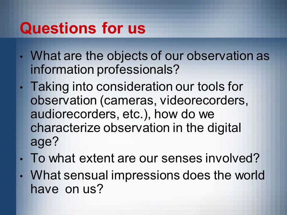 Questions for us What are the objects of our observation as information professionals.