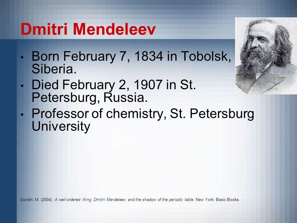 Dmitri Mendeleev Born February 7, 1834 in Tobolsk, Siberia.