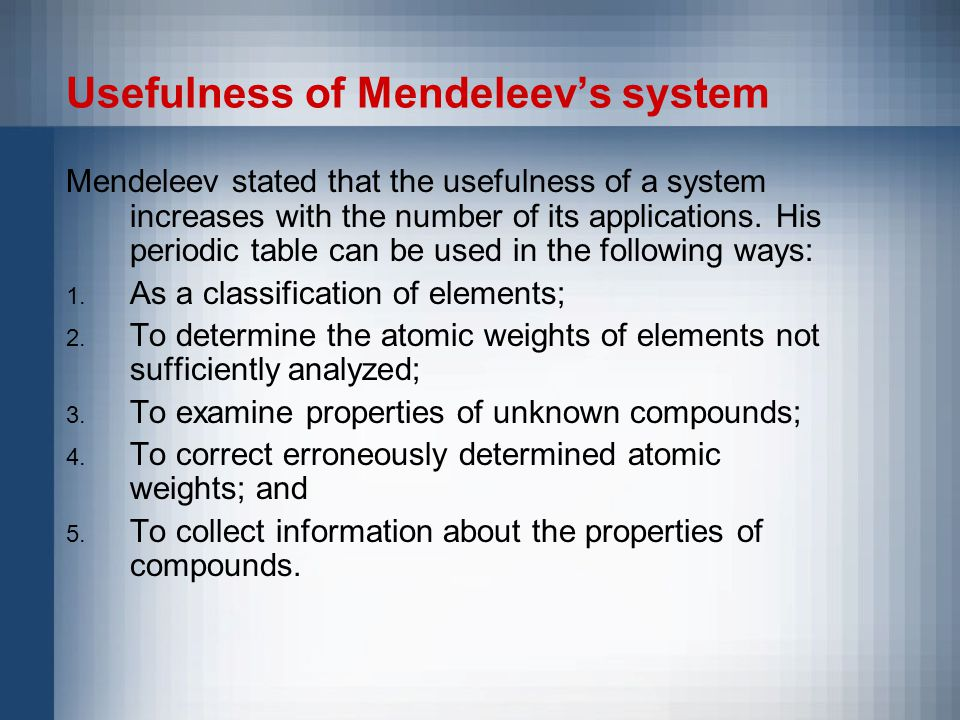 Usefulness of Mendeleev's system Mendeleev stated that the usefulness of a system increases with the number of its applications.