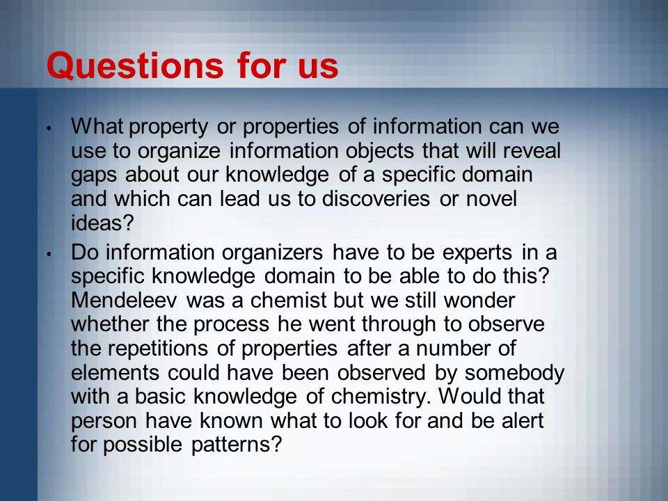 Questions for us What property or properties of information can we use to organize information objects that will reveal gaps about our knowledge of a specific domain and which can lead us to discoveries or novel ideas.