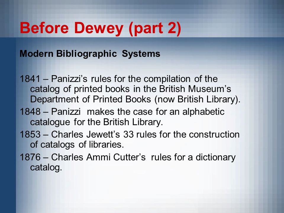 Before Dewey (part 2) Modern Bibliographic Systems 1841 – Panizzi's rules for the compilation of the catalog of printed books in the British Museum's Department of Printed Books (now British Library).