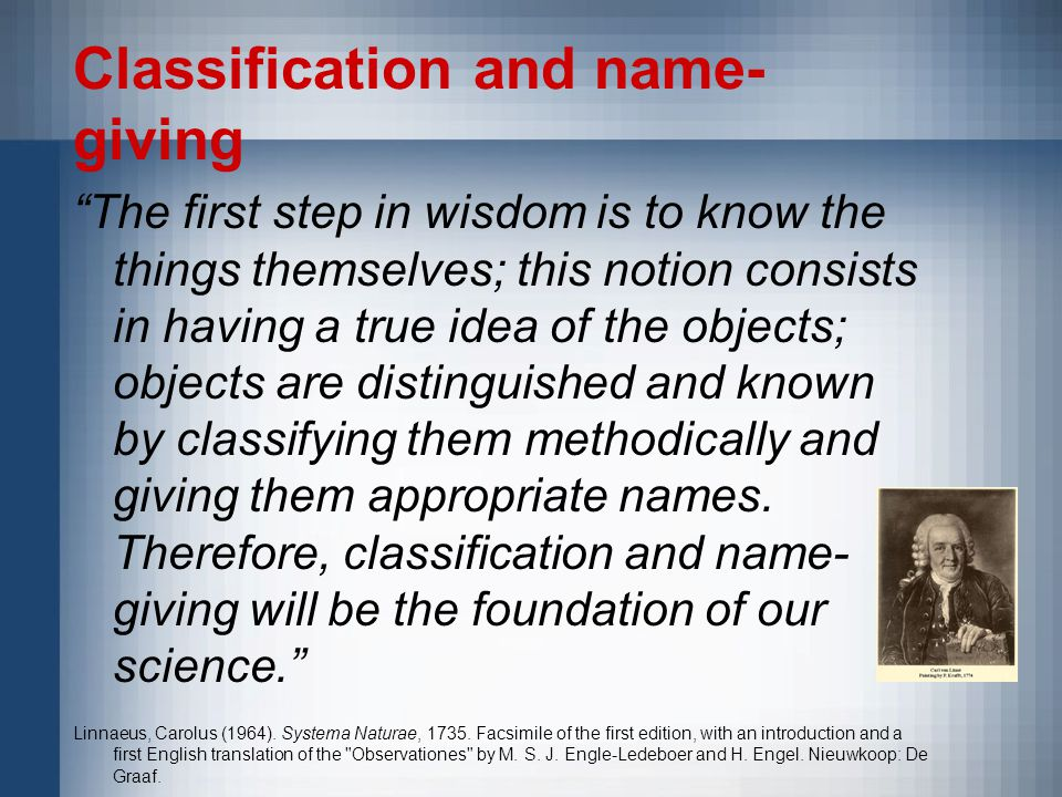 Classification and name- giving The first step in wisdom is to know the things themselves; this notion consists in having a true idea of the objects; objects are distinguished and known by classifying them methodically and giving them appropriate names.