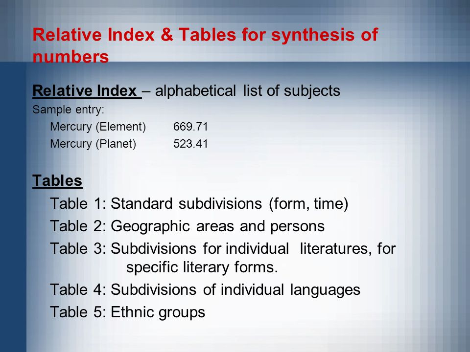 Relative Index & Tables for synthesis of numbers Relative Index – alphabetical list of subjects Sample entry: Mercury (Element)669.71 Mercury (Planet)523.41 Tables Table 1: Standard subdivisions (form, time) Table 2: Geographic areas and persons Table 3: Subdivisions for individual literatures, for specific literary forms.