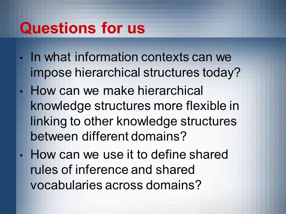 Questions for us In what information contexts can we impose hierarchical structures today.