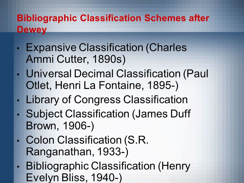 Bibliographic Classification Schemes after Dewey Expansive Classification (Charles Ammi Cutter, 1890s) Universal Decimal Classification (Paul Otlet, Henri La Fontaine, 1895-) Library of Congress Classification Subject Classification (James Duff Brown, 1906-) Colon Classification (S.R.