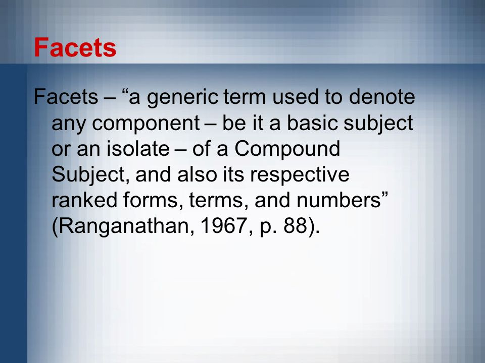 Facets Facets – a generic term used to denote any component – be it a basic subject or an isolate – of a Compound Subject, and also its respective ranked forms, terms, and numbers (Ranganathan, 1967, p.