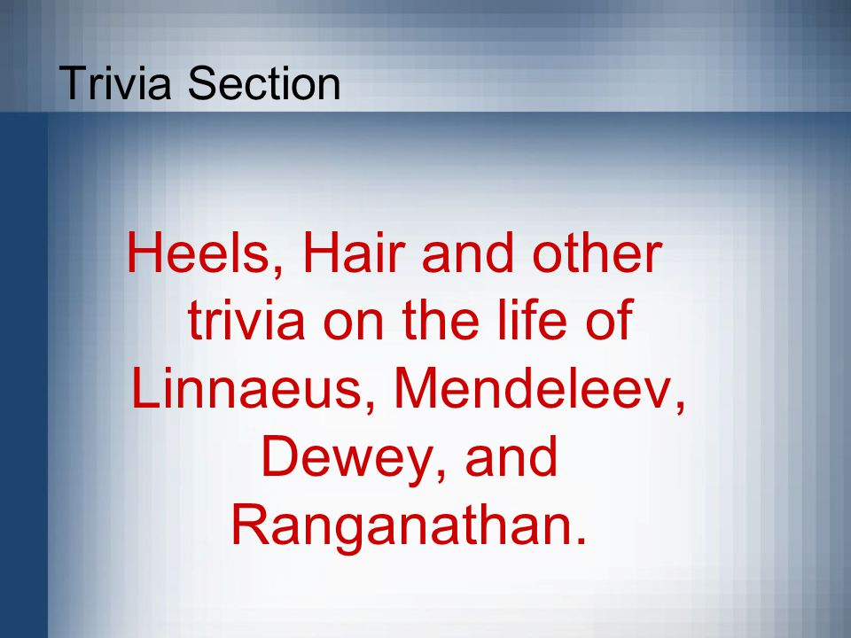 Trivia Section Heels, Hair and other trivia on the life of Linnaeus, Mendeleev, Dewey, and Ranganathan.