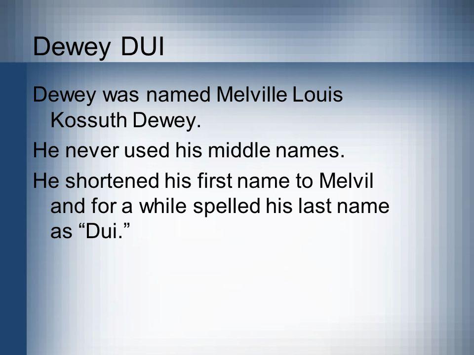 Dewey DUI Dewey was named Melville Louis Kossuth Dewey.
