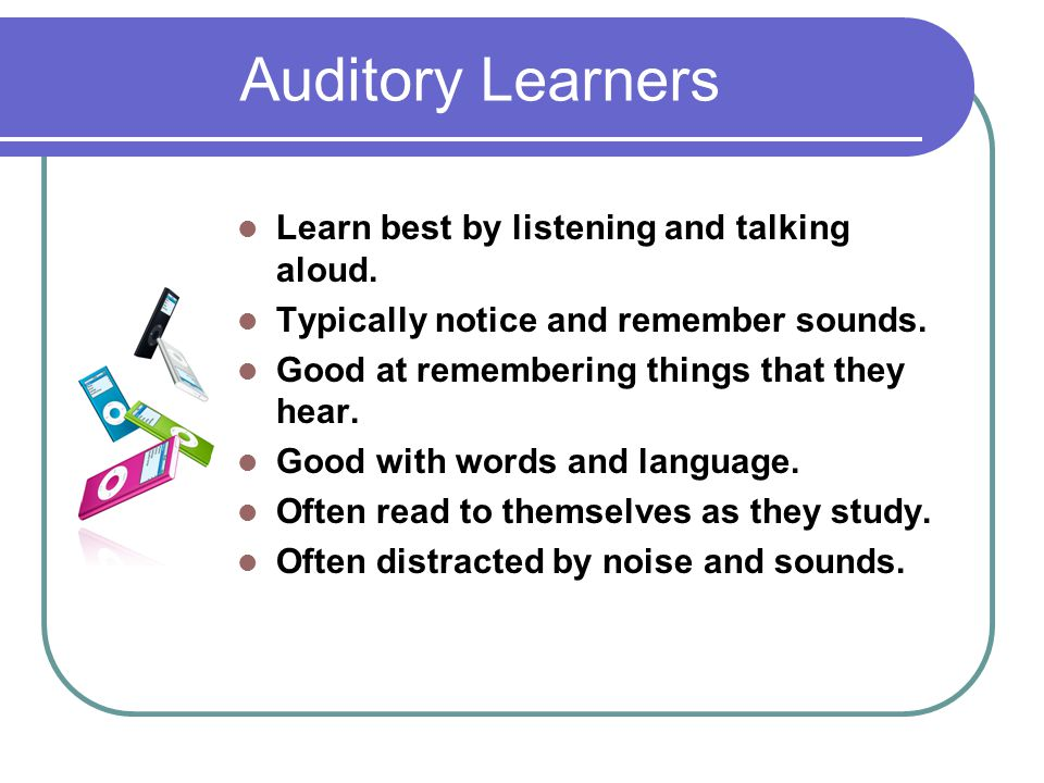 Auditory Learners Learn best by listening and talking aloud.