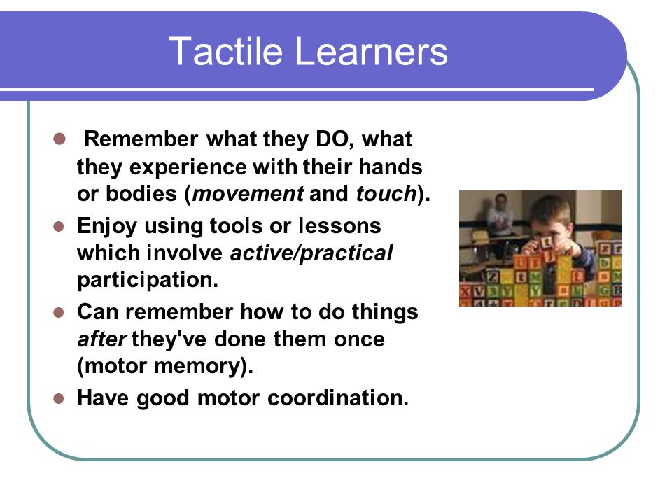 Tactile Learners Remember what they DO, what they experience with their hands or bodies (movement and touch).