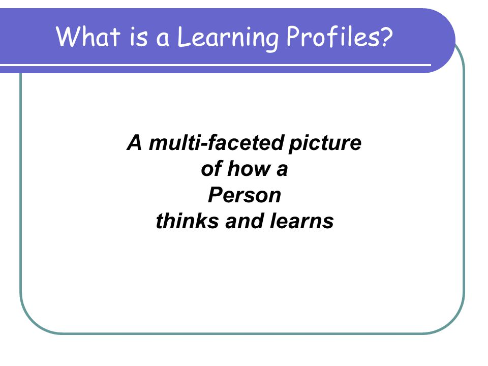What is a Learning Profiles A multi-faceted picture of how a Person thinks and learns