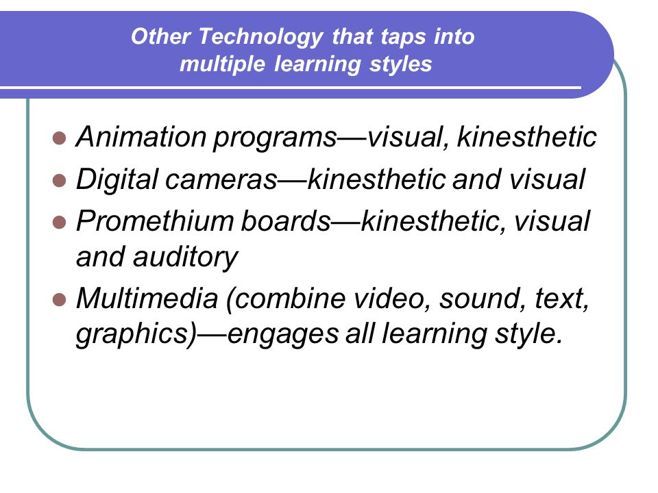 Other Technology that taps into multiple learning styles Animation programs—visual, kinesthetic Digital cameras—kinesthetic and visual Promethium boards—kinesthetic, visual and auditory Multimedia (combine video, sound, text, graphics)—engages all learning style.