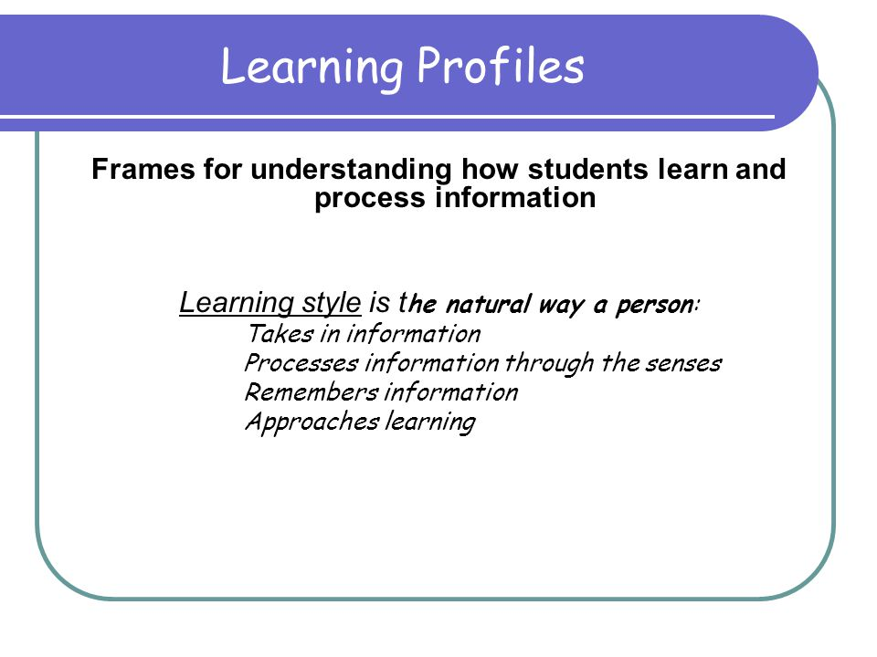 Learning Profiles Frames for understanding how students learn and process information Learning style is t he natural way a person: Takes in information Processes information through the senses Remembers information Approaches learning