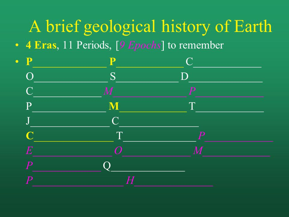 A brief geological history of Earth 4 Eras, 11 Periods, [9 Epochs] to remember P_____________ P____________ C____________ O_____________ S___________ D_____________ C____________ M_____________ P____________ P_____________ M____________ T____________ J______________ C______________ C______________ T_____________ P____________ E______________ O____________ M____________ P____________ Q_____________ P________________ H______________