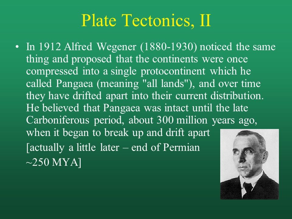 Plate Tectonics, II In 1912 Alfred Wegener (1880-1930) noticed the same thing and proposed that the continents were once compressed into a single protocontinent which he called Pangaea (meaning all lands ), and over time they have drifted apart into their current distribution.