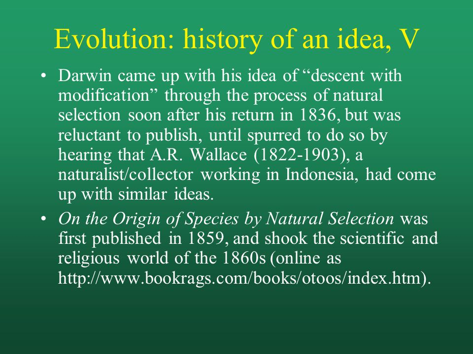 Evolution: history of an idea, V Darwin came up with his idea of descent with modification through the process of natural selection soon after his return in 1836, but was reluctant to publish, until spurred to do so by hearing that A.R.