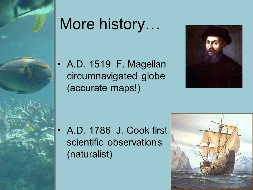 More history… A.D. 1519 F. Magellan circumnavigated globe (accurate maps!) A.D. 1786 J. Cook first scientific observations (naturalist)