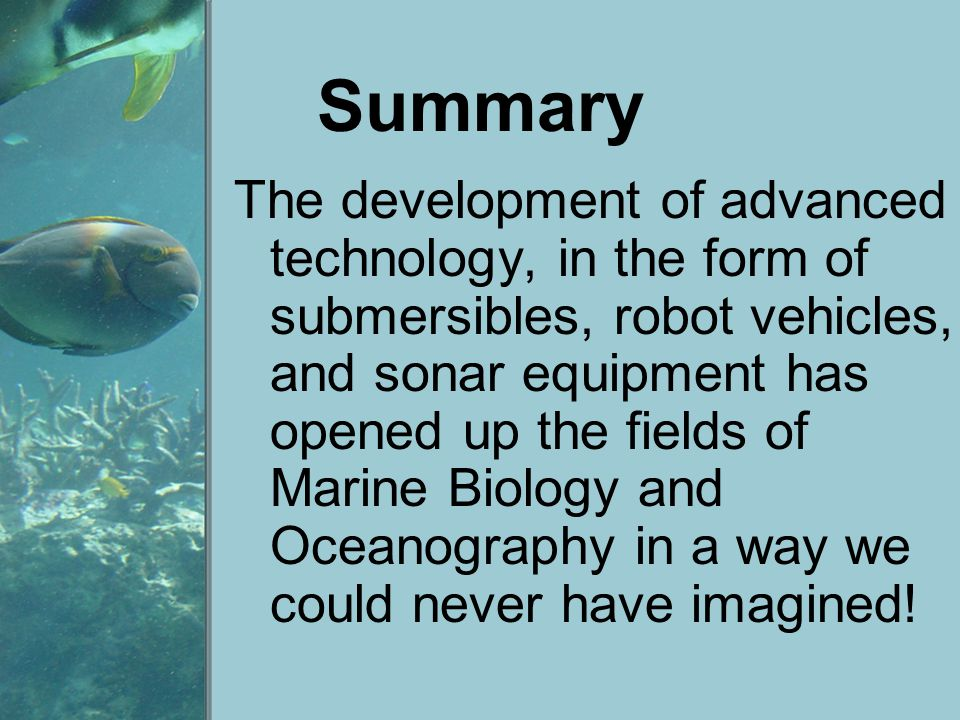 Summary The development of advanced technology, in the form of submersibles, robot vehicles, and sonar equipment has opened up the fields of Marine Bi