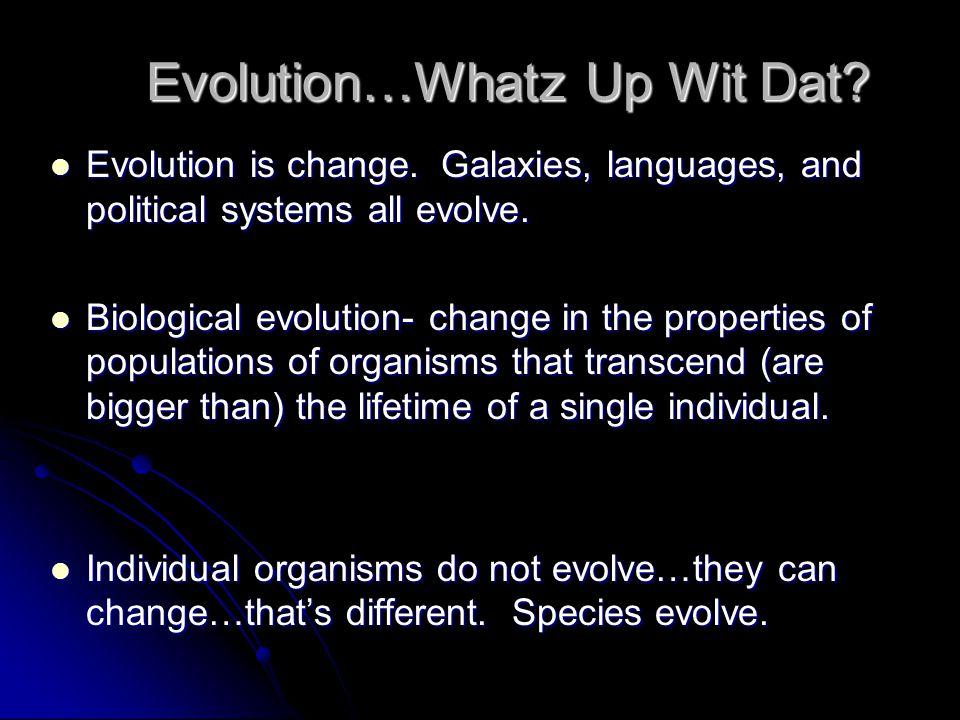 Evolution…Whatz Up Wit Dat. Evolution is change.