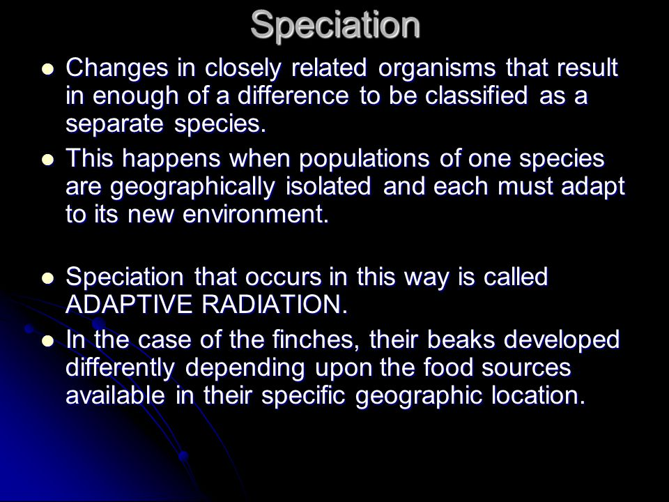 Speciation Changes in closely related organisms that result in enough of a difference to be classified as a separate species. Changes in closely relat