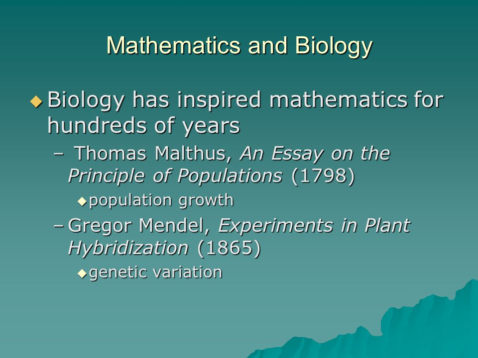 Mathematics and Biology  Biology has inspired mathematics for hundreds of years – Thomas Malthus, An Essay on the Principle of Populations (1798)  population growth –Gregor Mendel, Experiments in Plant Hybridization (1865)  genetic variation