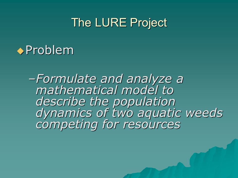 The LURE Project  Problem –Formulate and analyze a mathematical model to describe the population dynamics of two aquatic weeds competing for resources